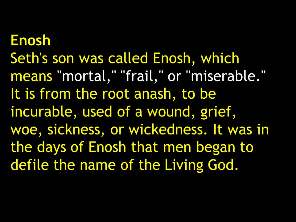 Enosh Seth s son was called Enosh, which means mortal, frail, or miserable. It is from the root anash, to be incurable, used of a wound, grief, woe, sickness, or wickedness.