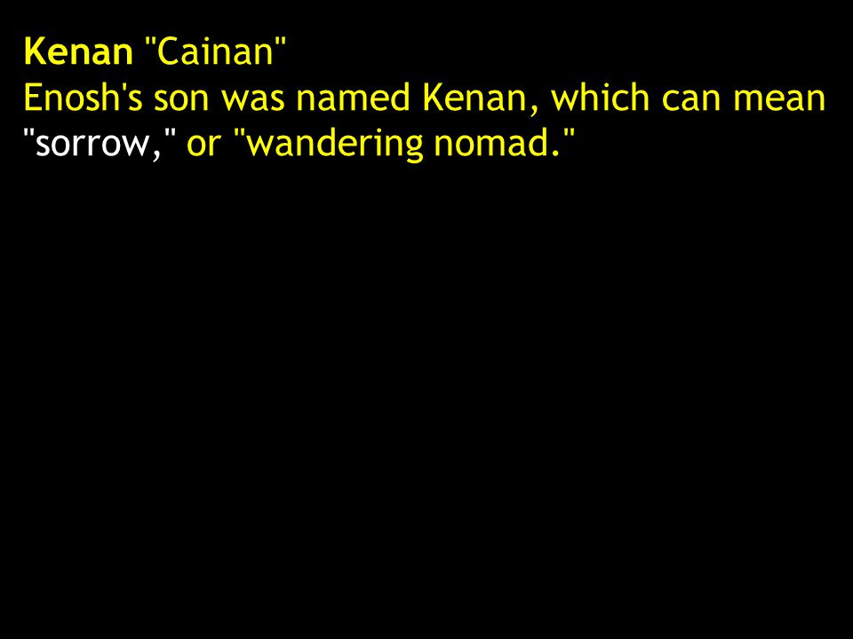 Kenan Cainan Enosh s son was named Kenan, which can mean sorrow, or wandering nomad.