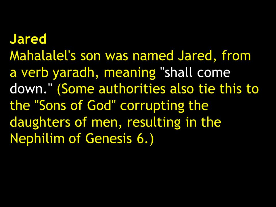 Jared Mahalalel s son was named Jared, from a verb yaradh, meaning shall come down. (Some authorities also tie this to the Sons of God corrupting the daughters of men, resulting in the Nephilim of Genesis 6.)