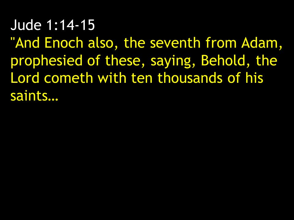 Jude 1:14-15 And Enoch also, the seventh from Adam, prophesied of these, saying, Behold, the Lord cometh with ten thousands of his saints…