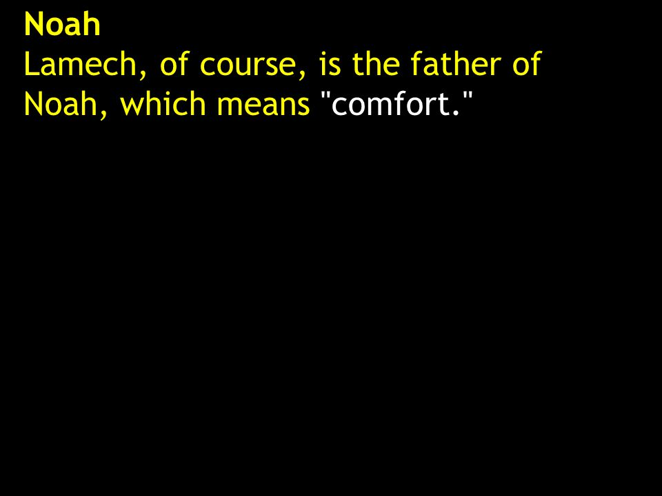 Noah Lamech, of course, is the father of Noah, which means comfort.