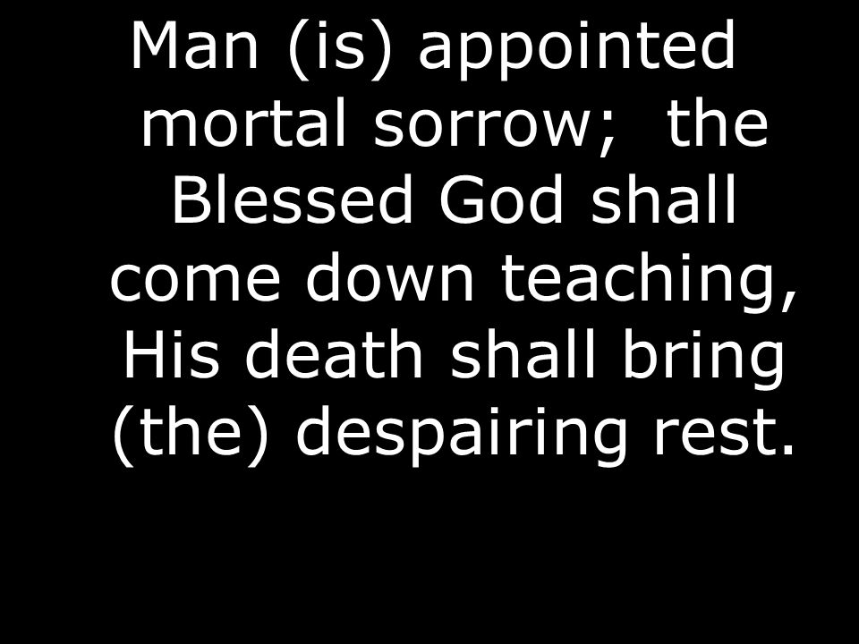 Man (is) appointed mortal sorrow; the Blessed God shall come down teaching, His death shall bring (the) despairing rest.