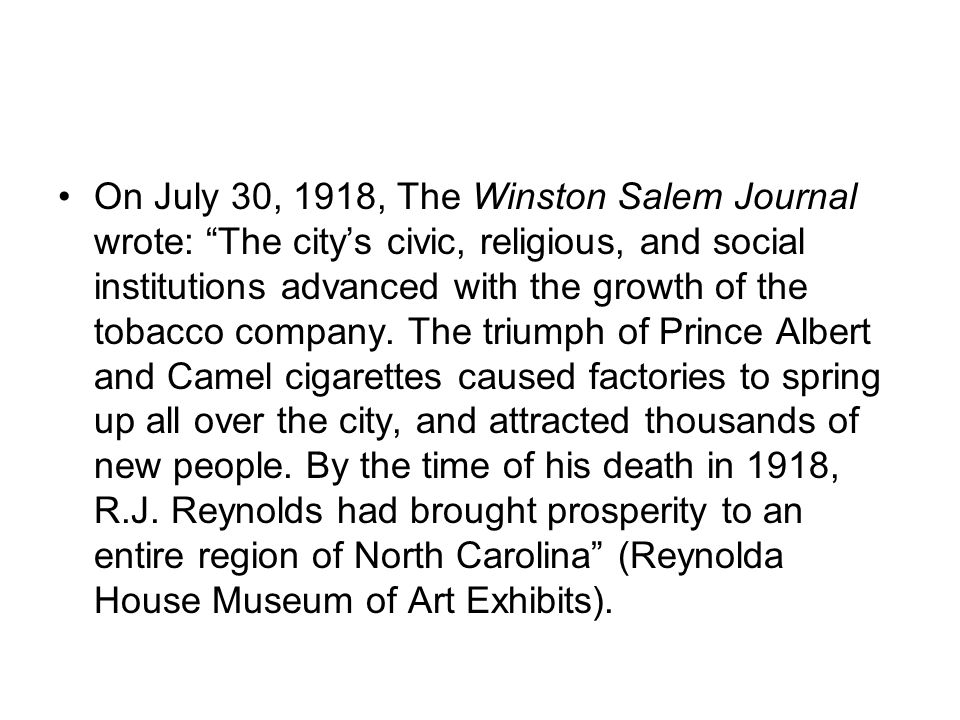 On July 30, 1918, The Winston Salem Journal wrote: The city's civic, religious, and social institutions advanced with the growth of the tobacco company.