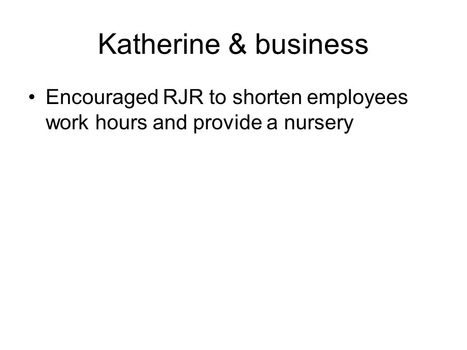 Katherine & business Encouraged RJR to shorten employees work hours and provide a nursery
