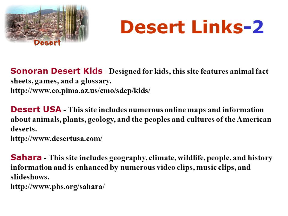 Desert Links-2 Sonoran Desert Kids - Designed for kids, this site features animal fact sheets, games, and a glossary.