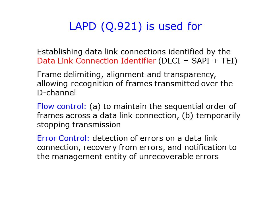 LAPD (Q.921) is used for Establishing data link connections identified by the Data Link Connection Identifier (DLCI = SAPI + TEI)