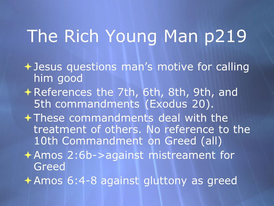 The Rich Young Man p219 Jesus questions man's motive for calling him good. References the 7th, 6th, 8th, 9th, and 5th commandments (Exodus 20).