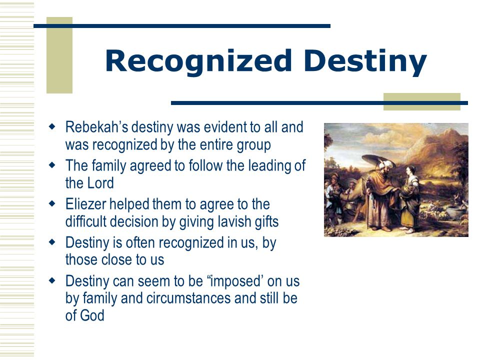Recognized Destiny Rebekah's destiny was evident to all and was recognized by the entire group. The family agreed to follow the leading of the Lord.