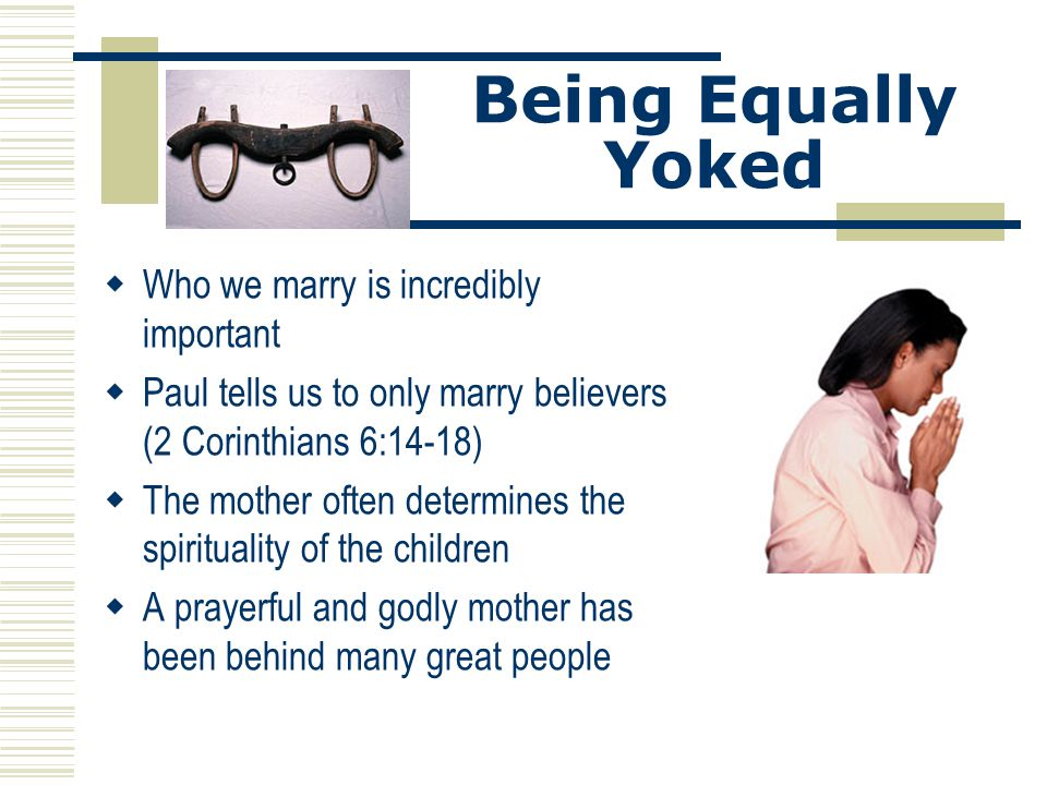 Being Equally Yoked Who we marry is incredibly important