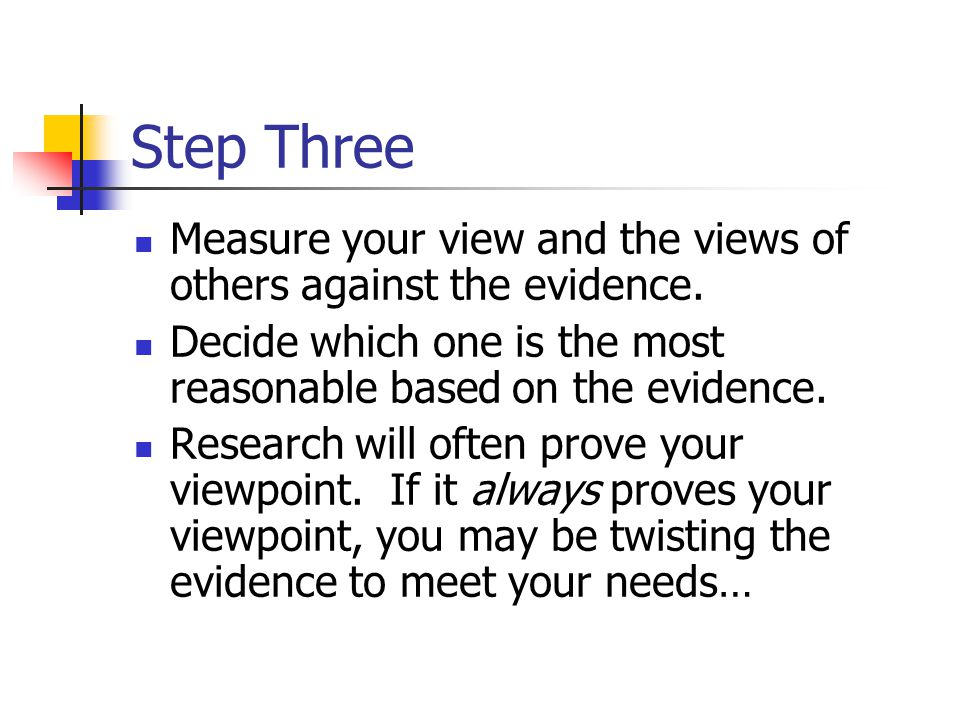 Step Three Measure your view and the views of others against the evidence. Decide which one is the most reasonable based on the evidence.