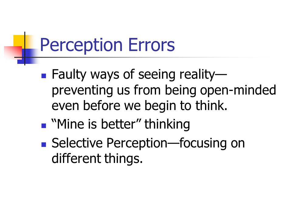 Perception Errors Faulty ways of seeing reality—preventing us from being open-minded even before we begin to think.
