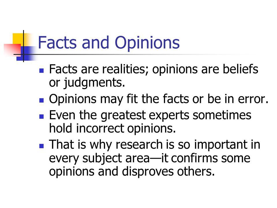 Facts and Opinions Facts are realities; opinions are beliefs or judgments. Opinions may fit the facts or be in error.