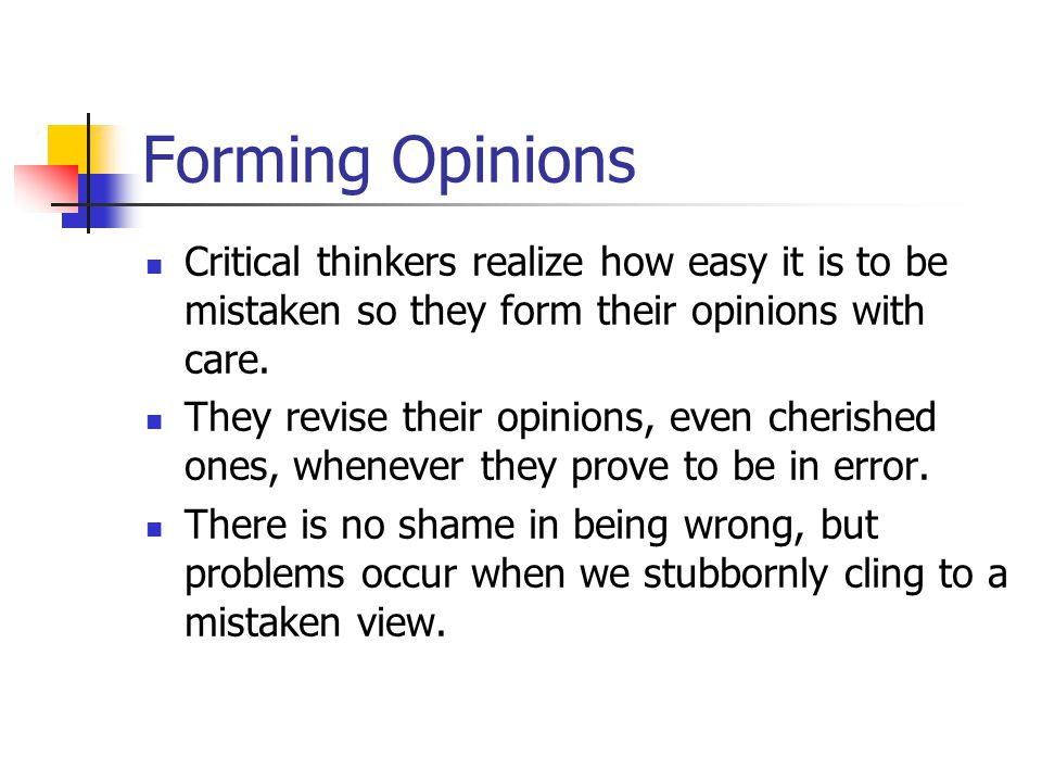 Forming Opinions Critical thinkers realize how easy it is to be mistaken so they form their opinions with care.