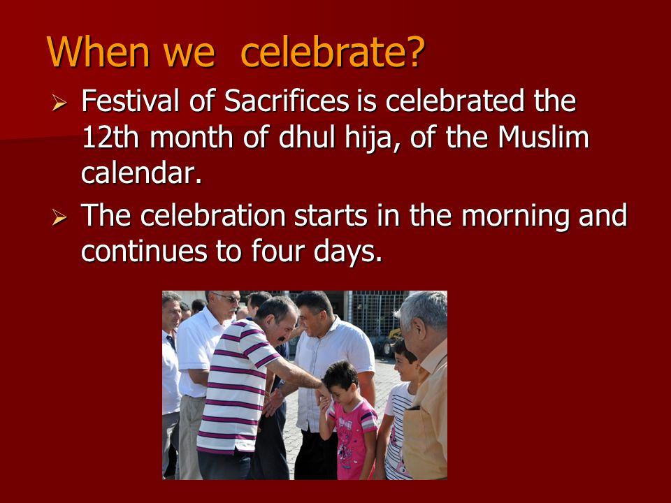 When we celebrate Festival of Sacrifices is celebrated the 12th month of dhul hija, of the Muslim calendar.