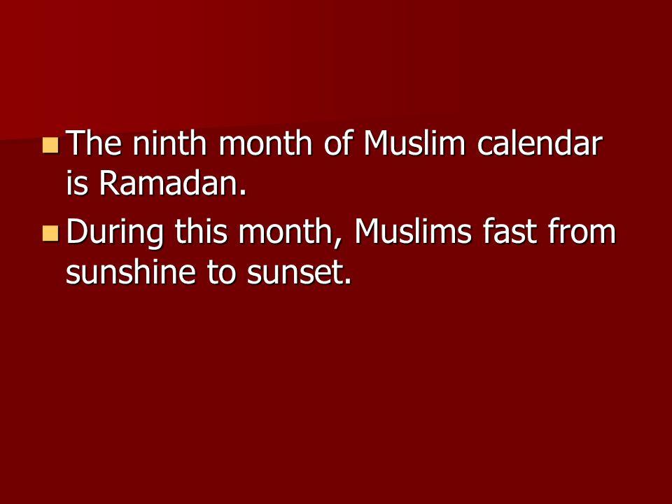The ninth month of Muslim calendar is Ramadan.