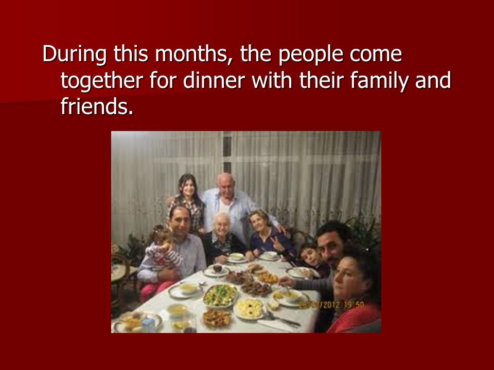 During this months, the people come together for dinner with their family and friends.