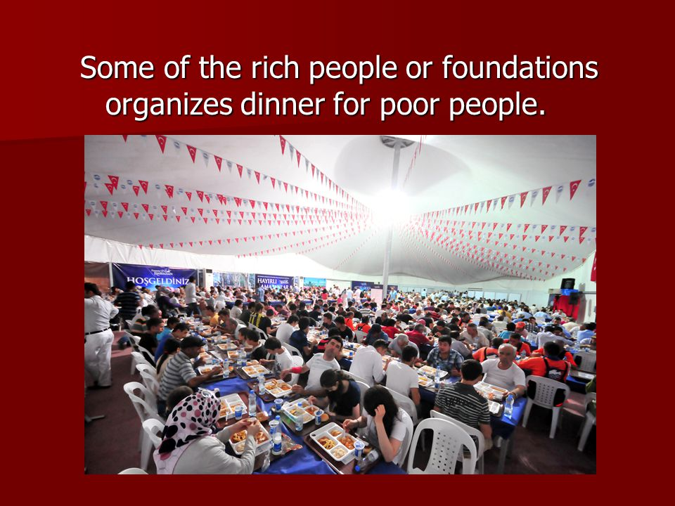 Some of the rich people or foundations organizes dinner for poor people.