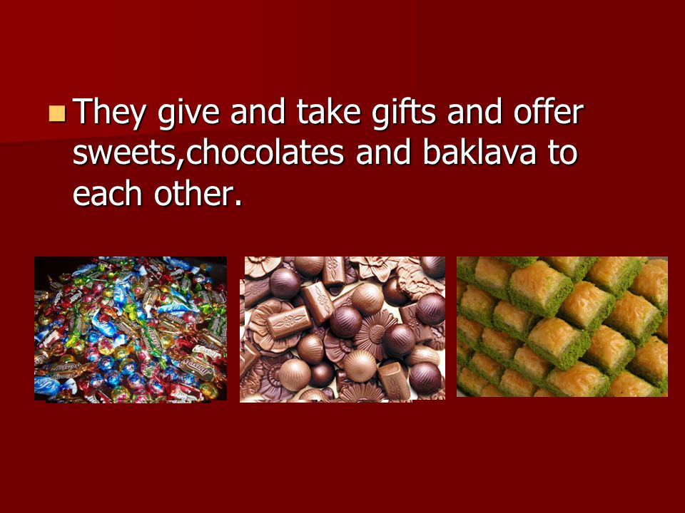 They give and take gifts and offer sweets,chocolates and baklava to each other.