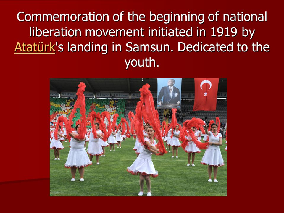 Commemoration of the beginning of national liberation movement initiated in 1919 by Atatürk s landing in Samsun.