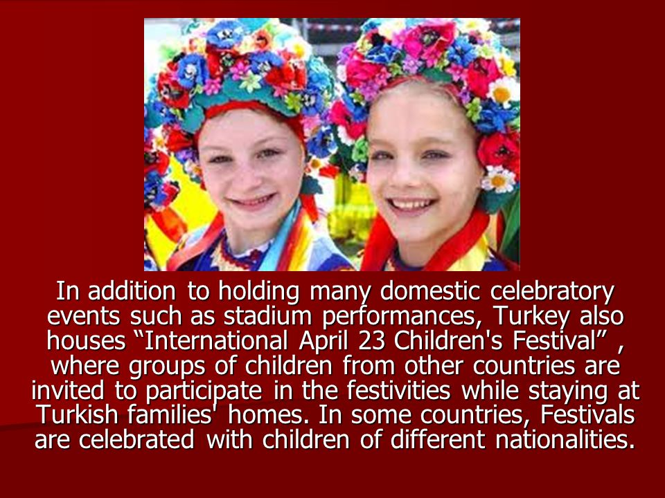 In addition to holding many domestic celebratory events such as stadium performances, Turkey also houses International April 23 Children s Festival , where groups of children from other countries are invited to participate in the festivities while staying at Turkish families homes.