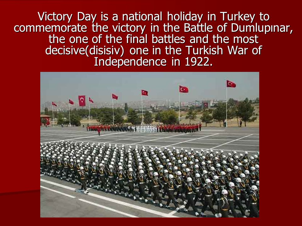 Victory Day is a national holiday in Turkey to commemorate the victory in the Battle of Dumlupınar, the one of the final battles and the most decisive(disisiv) one in the Turkish War of Independence in 1922.