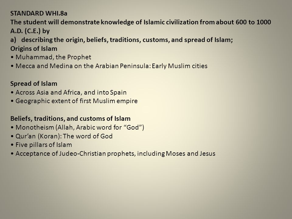 STANDARD WHI.8a The student will demonstrate knowledge of Islamic civilization from about 600 to 1000 A.D. (C.E.) by.