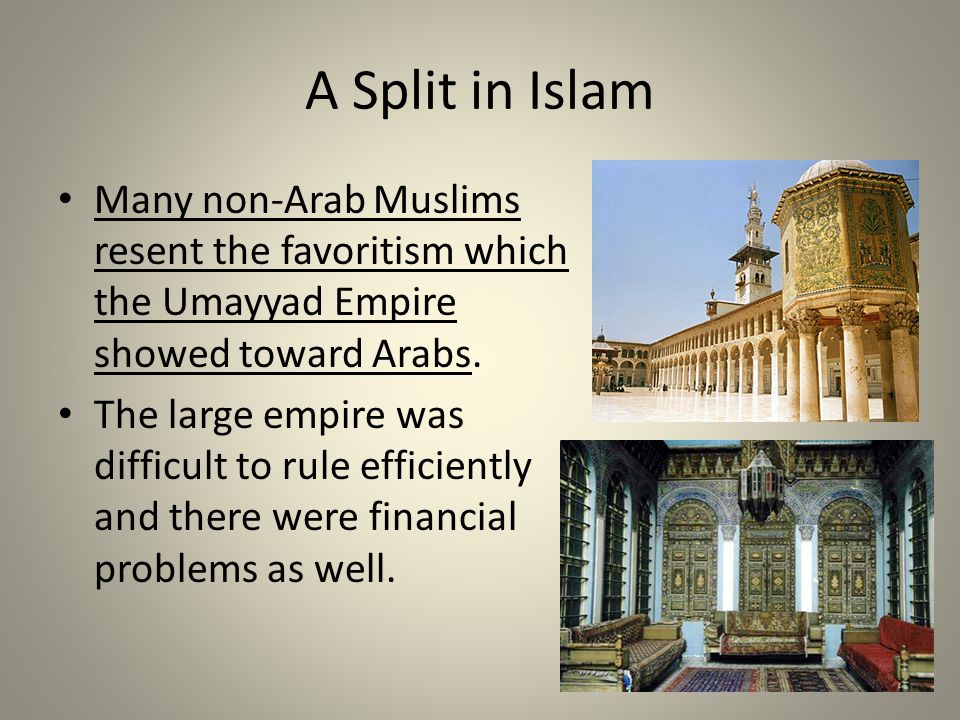 A Split in Islam Many non-Arab Muslims resent the favoritism which the Umayyad Empire showed toward Arabs.