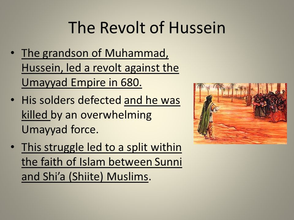The Revolt of Hussein The grandson of Muhammad, Hussein, led a revolt against the Umayyad Empire in 680.
