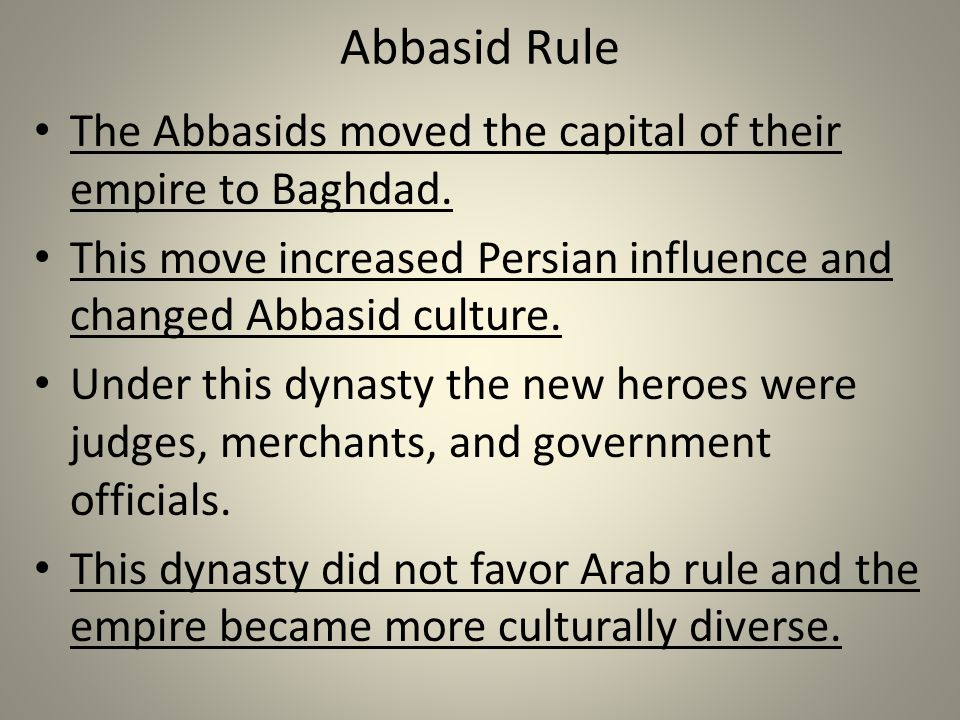 Abbasid Rule The Abbasids moved the capital of their empire to Baghdad. This move increased Persian influence and changed Abbasid culture.