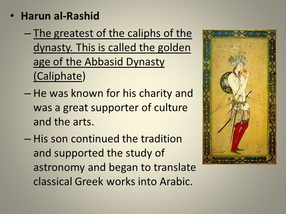 Harun al-Rashid The greatest of the caliphs of the dynasty. This is called the golden age of the Abbasid Dynasty (Caliphate)