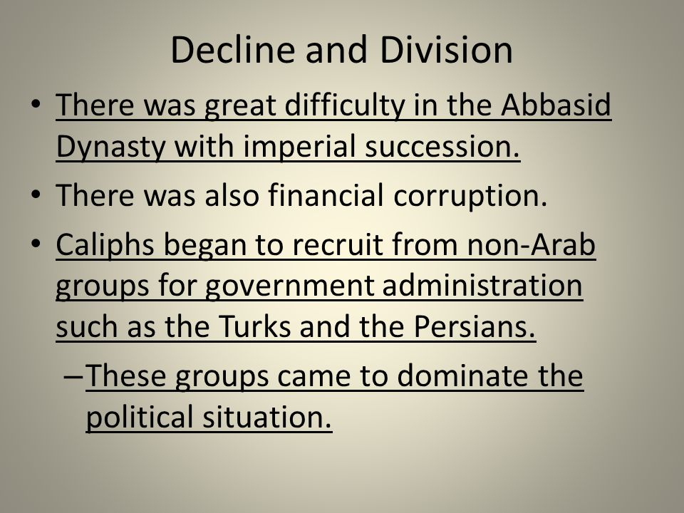 Decline and Division There was great difficulty in the Abbasid Dynasty with imperial succession. There was also financial corruption.