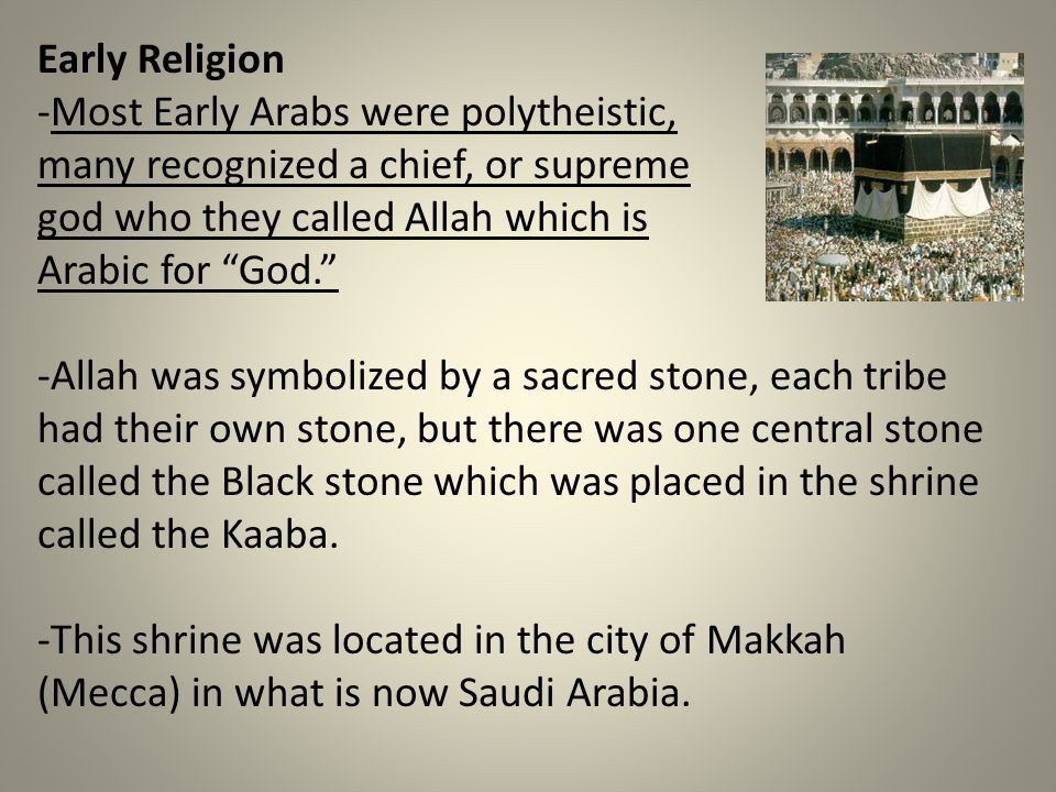 Early Religion -Most Early Arabs were polytheistic, many recognized a chief, or supreme. god who they called Allah which is.