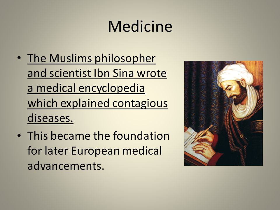 Medicine The Muslims philosopher and scientist Ibn Sina wrote a medical encyclopedia which explained contagious diseases.
