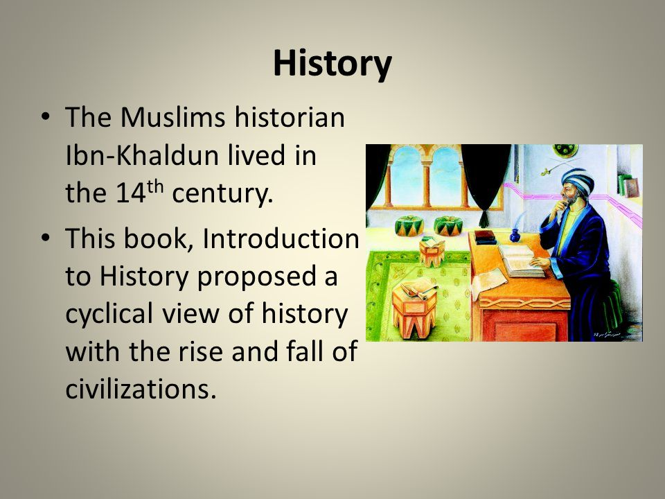 History The Muslims historian Ibn-Khaldun lived in the 14th century.