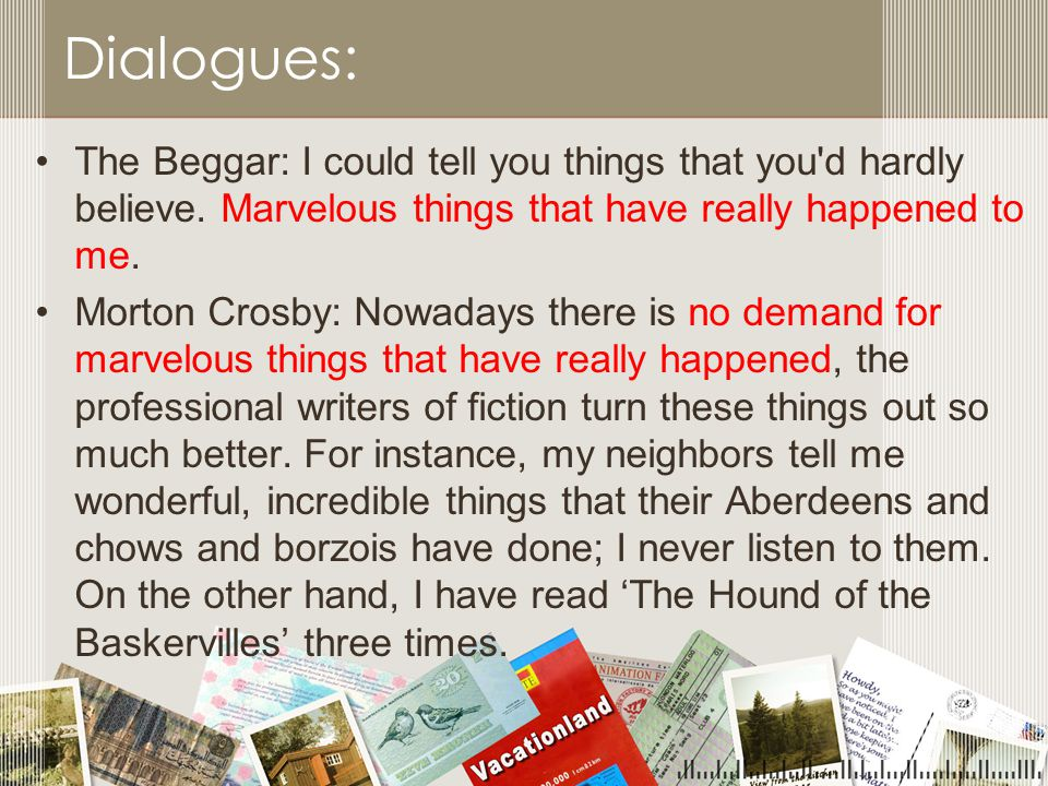 Dialogues: The Beggar: I could tell you things that you d hardly believe. Marvelous things that have really happened to me.