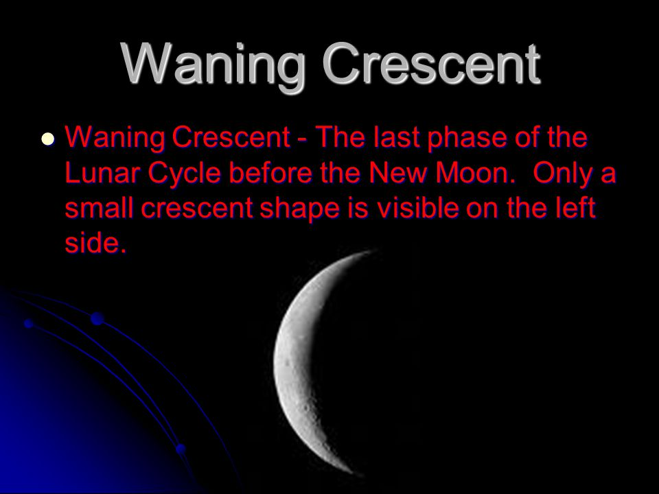 Waning Crescent Waning Crescent - The last phase of the Lunar Cycle before the New Moon.