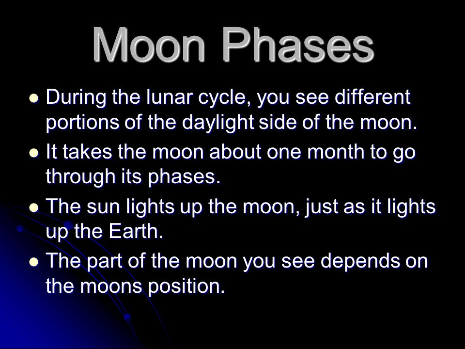 Moon Phases During the lunar cycle, you see different portions of the daylight side of the moon.