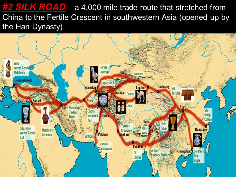 #2 SILK ROAD - a 4,000 mile trade route that stretched from China to the Fertile Crescent in southwestern Asia (opened up by the Han Dynasty)