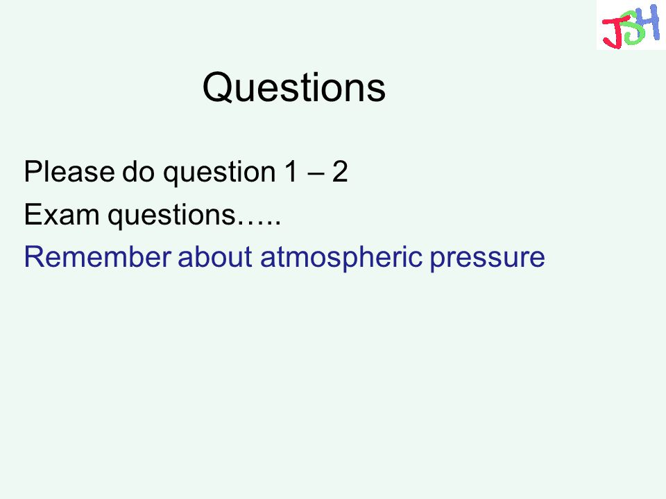 Questions Please do question 1 – 2 Exam questions….. Remember about atmospheric pressure