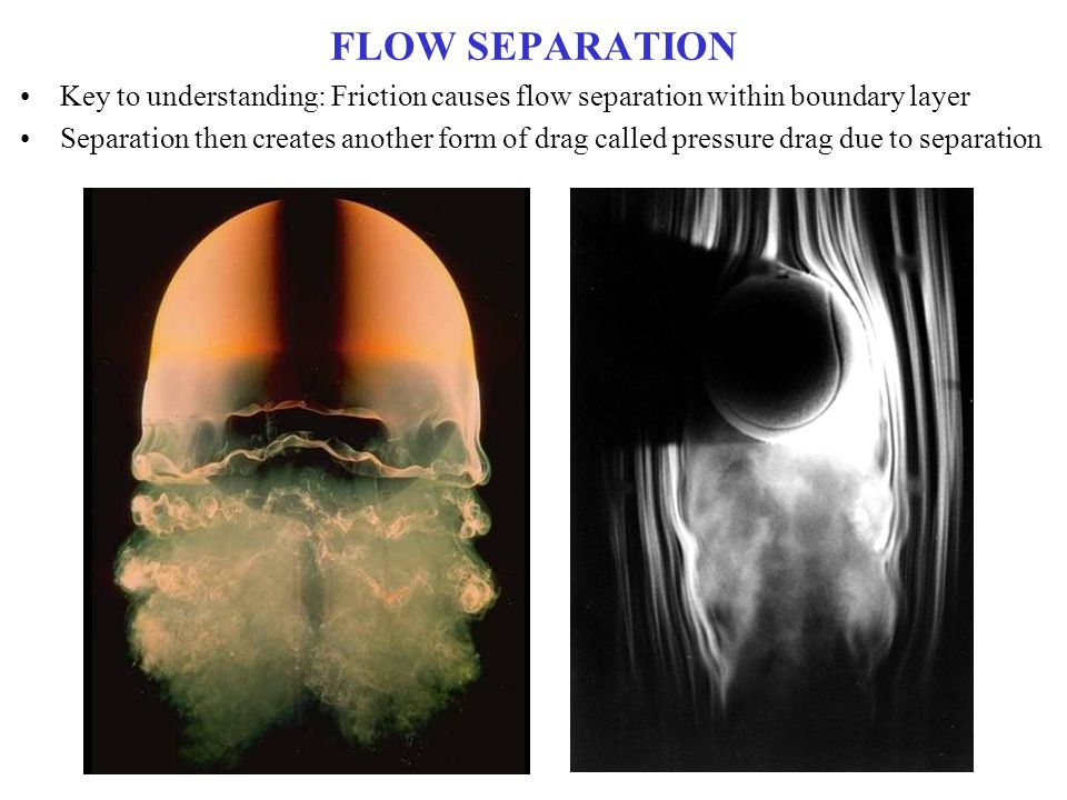 FLOW SEPARATION Key to understanding: Friction causes flow separation within boundary layer.