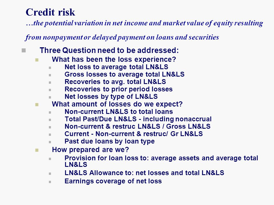Credit risk …the potential variation in net income and market value of equity resulting from nonpayment or delayed payment on loans and securities
