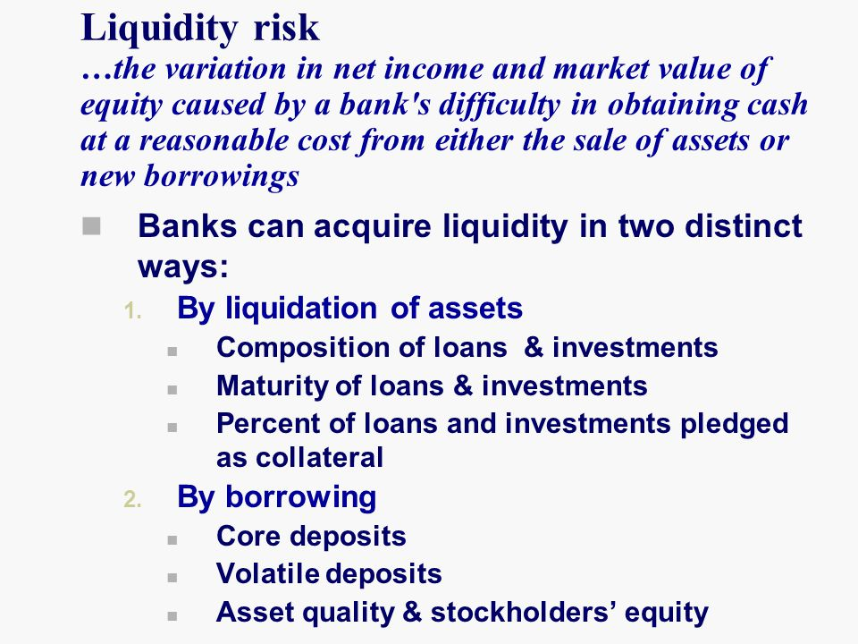 Liquidity risk …the variation in net income and market value of equity caused by a bank s difficulty in obtaining cash at a reasonable cost from either the sale of assets or new borrowings