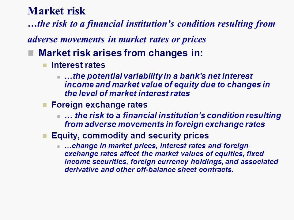 Market risk …the risk to a financial institution's condition resulting from adverse movements in market rates or prices