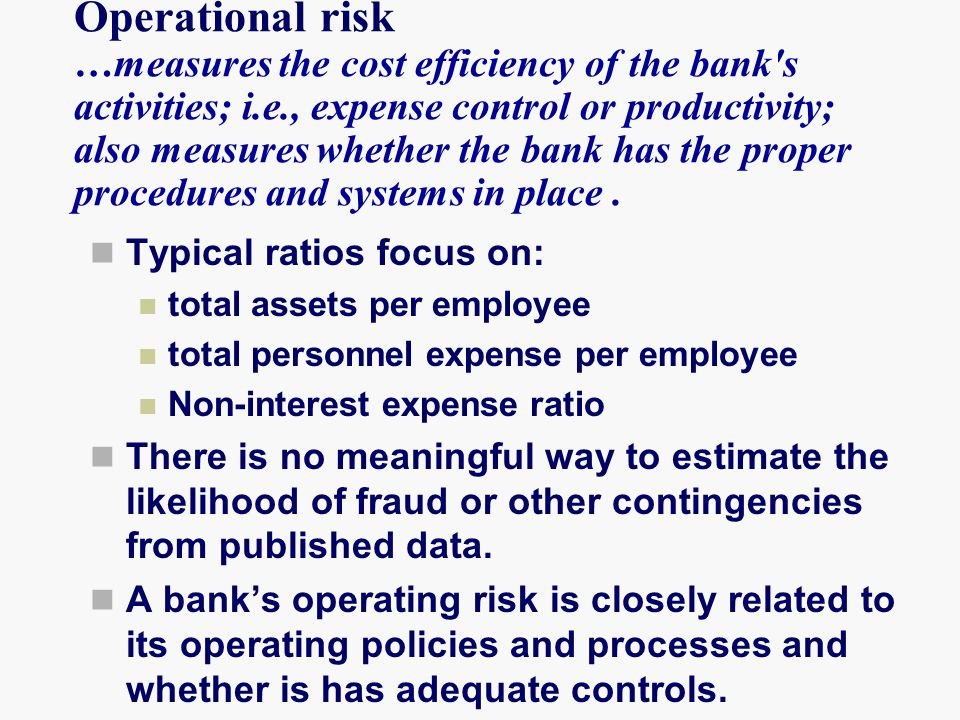 Operational risk …measures the cost efficiency of the bank s activities; i.e., expense control or productivity; also measures whether the bank has the proper procedures and systems in place .