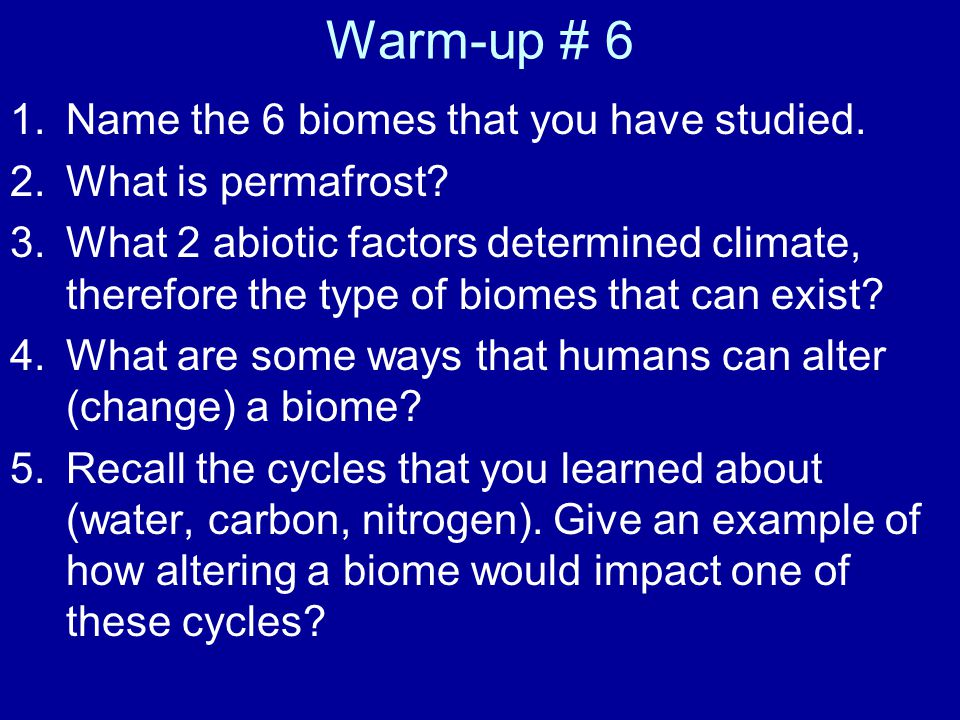 Warm-up # 6 Name the 6 biomes that you have studied.