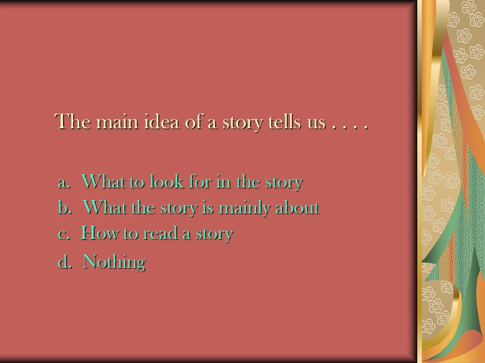 The main idea of a story tells us . . . .