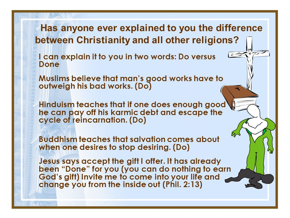 Has anyone ever explained to you the difference between Christianity and all other religions