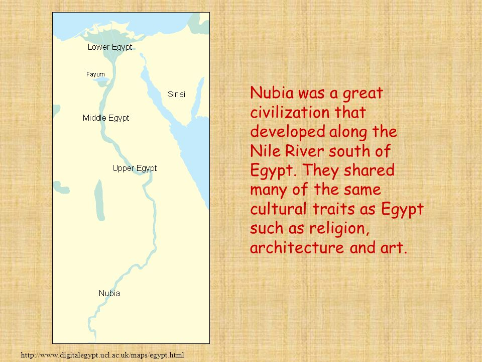 Nubia was a great civilization that developed along the Nile River south of Egypt. They shared many of the same cultural traits as Egypt such as religion, architecture and art.