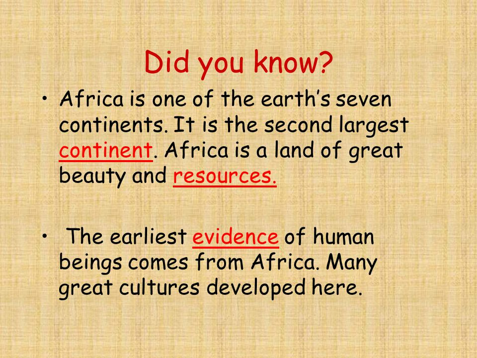 Did you know Africa is one of the earth's seven continents. It is the second largest continent. Africa is a land of great beauty and resources.