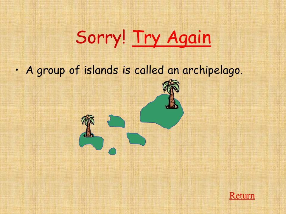 Sorry! Try Again A group of islands is called an archipelago. Return